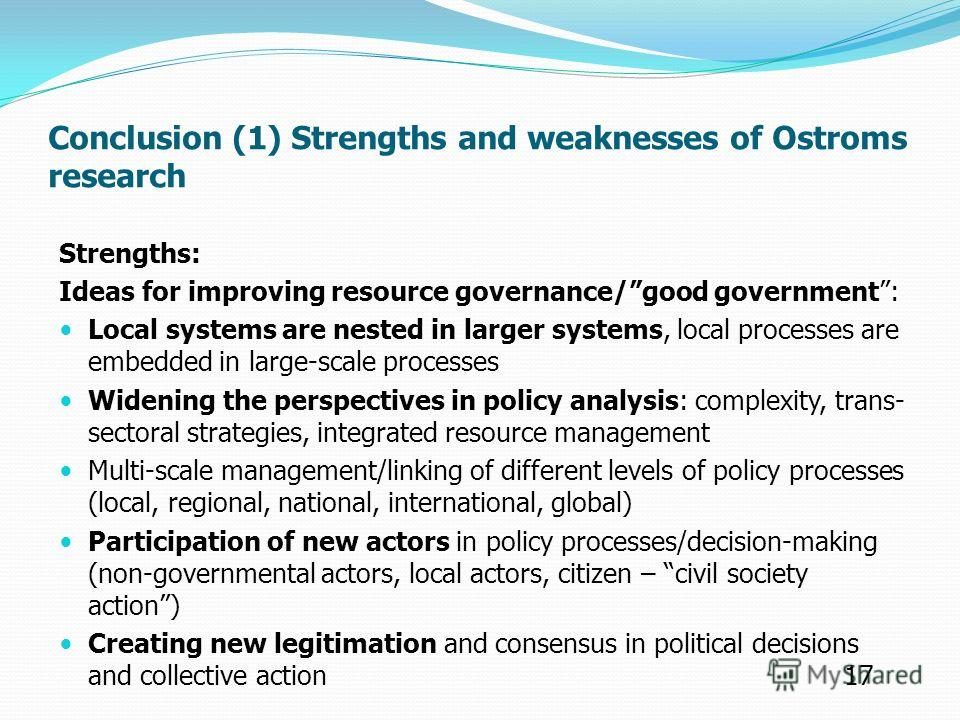 Conclusion (1) Strengths and weaknesses of Ostroms research Strengths: Ideas for improving resource governance/good government: Local systems are nested in larger systems, local processes are embedded in large-scale processes Widening the perspective