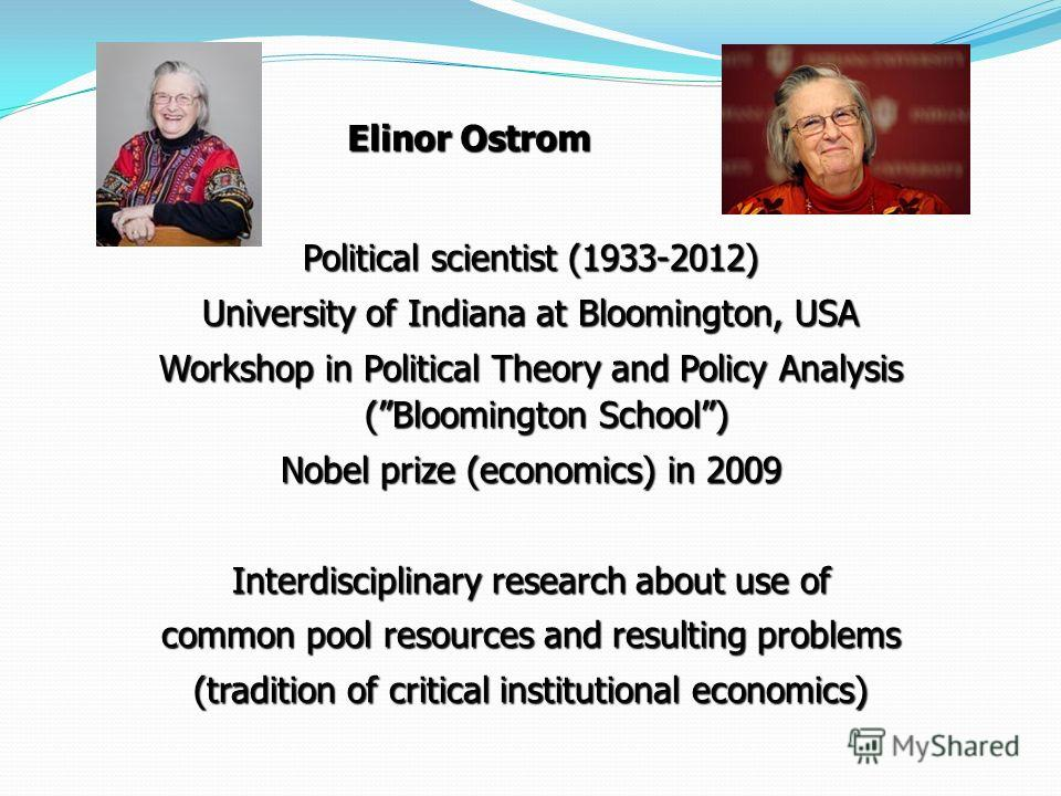 Elinor Ostrom Elinor Ostrom Political scientist (1933-2012) University of Indiana at Bloomington, USA Workshop in Political Theory and Policy Analysis (Bloomington School) Nobel prize (economics) in 2009 Interdisciplinary research about use of common