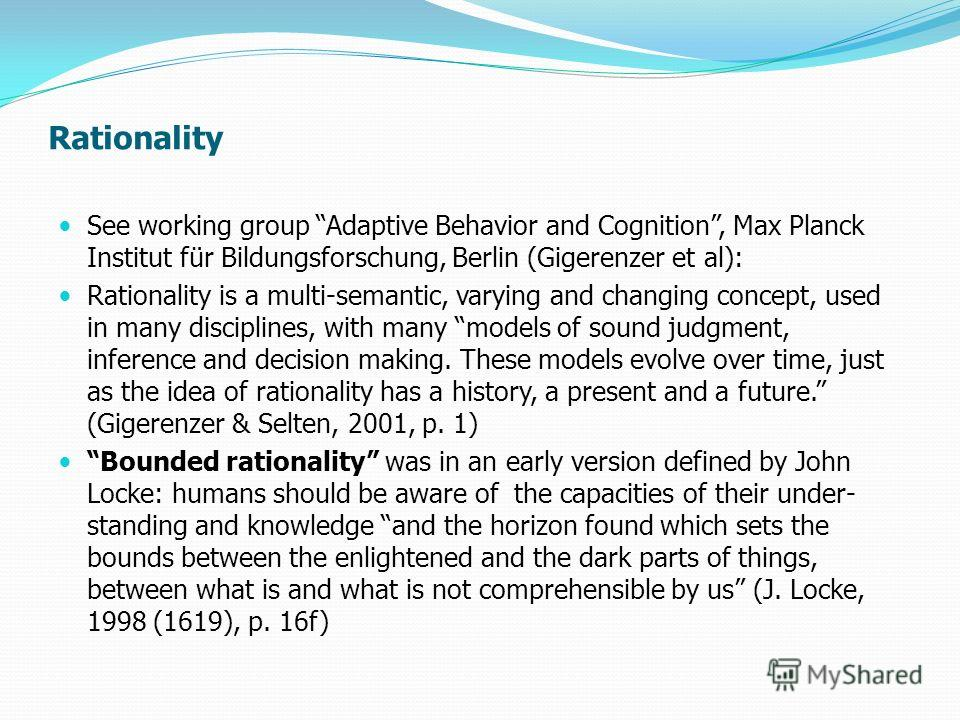 Rationality See working group Adaptive Behavior and Cognition, Max Planck Institut für Bildungsforschung, Berlin (Gigerenzer et al): Rationality is a multi-semantic, varying and changing concept, used in many disciplines, with many models of sound ju
