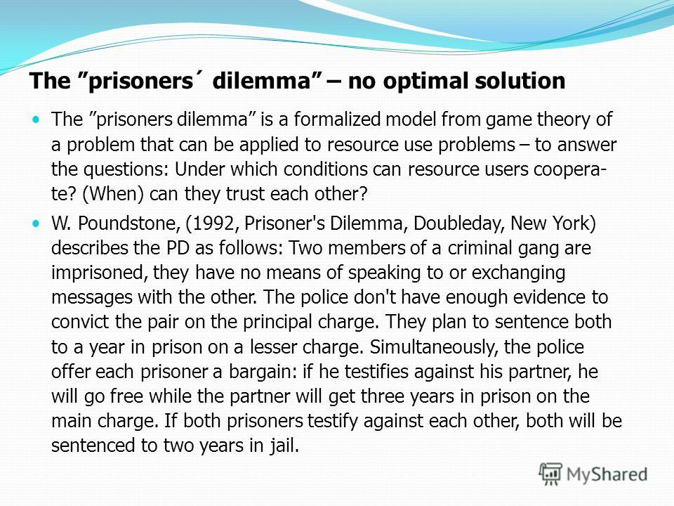 The prisoners´ dilemma – no optimal solution The prisoners dilemma is a formalized model from game theory of a problem that can be applied to resource use problems – to answer the questions: Under which conditions can resource users coopera- te? (Whe