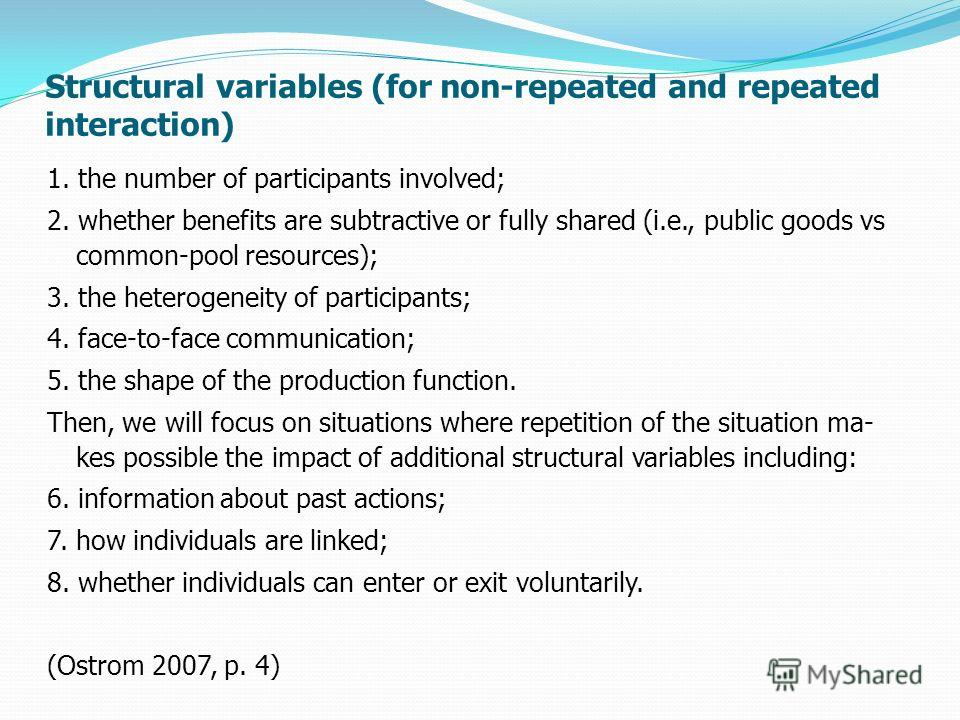 Structural variables (for non-repeated and repeated interaction) 1. the number of participants involved; 2. whether benefits are subtractive or fully shared (i.e., public goods vs common-pool resources); 3. the heterogeneity of participants; 4. face-