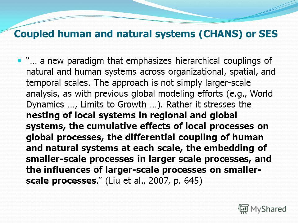 Coupled human and natural systems (CHANS) or SES … a new paradigm that emphasizes hierarchical couplings of natural and human systems across organizational, spatial, and temporal scales. The approach is not simply larger-scale analysis, as with previ
