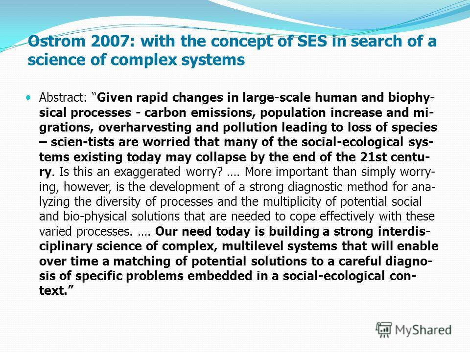 Ostrom 2007: with the concept of SES in search of a science of complex systems Abstract: Given rapid changes in large-scale human and biophy- sical processes - carbon emissions, population increase and mi- grations, overharvesting and pollution leadi