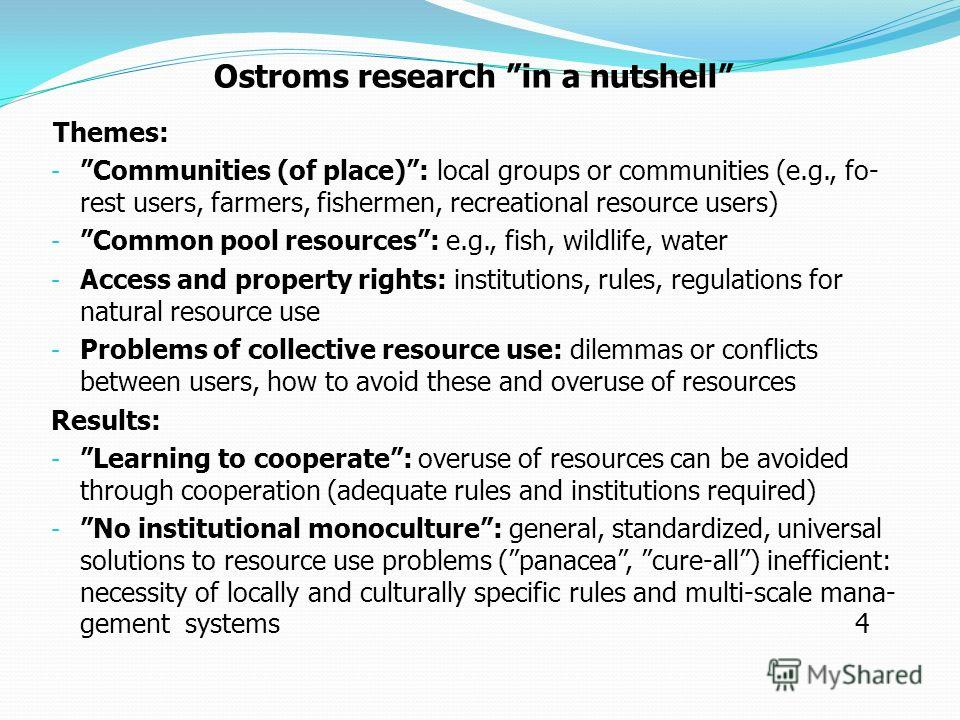 Ostroms research in a nutshell Themes: - Communities (of place): local groups or communities (e.g., fo- rest users, farmers, fishermen, recreational resource users) - Common pool resources: e.g., fish, wildlife, water - Access and property rights: in