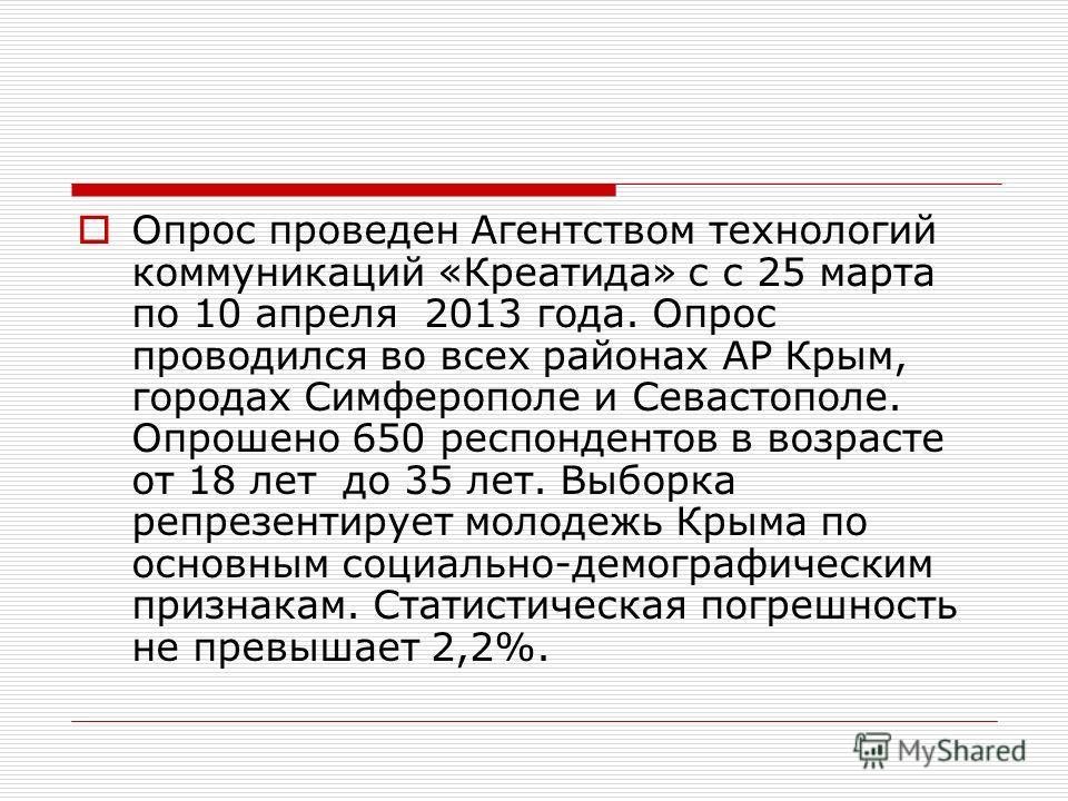 Опрос проведен Агентством технологий коммуникаций «Креатида» с с 25 марта по 10 апреля 2013 года. Опрос проводился во всех районах АР Крым, городах Симферополе и Севастополе. Опрошено 650 респондентов в возрасте от 18 лет до 35 лет. Выборка репрезент