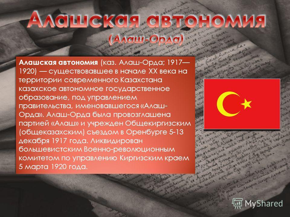 Алашская автономия (каз. Алаш-Орда; 1917 1920) существовавшее в начале XX века на территории современного Казахстана казахское автономное государственное образование, под управлением правительства, именовавшегося «Алаш- Орда». Алаш-Орда была провозгл