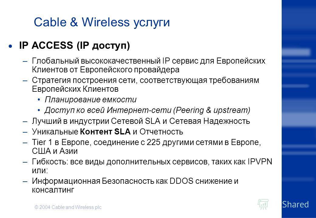 © 2004 Cable and Wireless plc Cable & Wireless услуги IP ACCESS (IP доступ) –Глобальный высококачественный IP сервис для Европейских Клиентов от Европейского провайдера –Стратегия построения сети, соответствующая требованиям Европейских Клиентов План