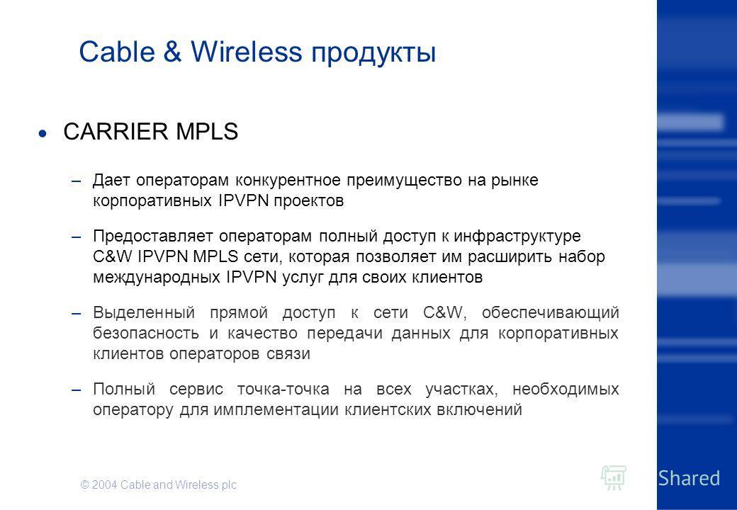 © 2004 Cable and Wireless plc Cable & Wireless продукты CARRIER MPLS –Дает операторам конкурентное преимущество на рынке корпоративных IPVPN проектов –Предоставляет операторам полный доступ к инфраструктуре C&W IPVPN MPLS сети, которая позволяет им р