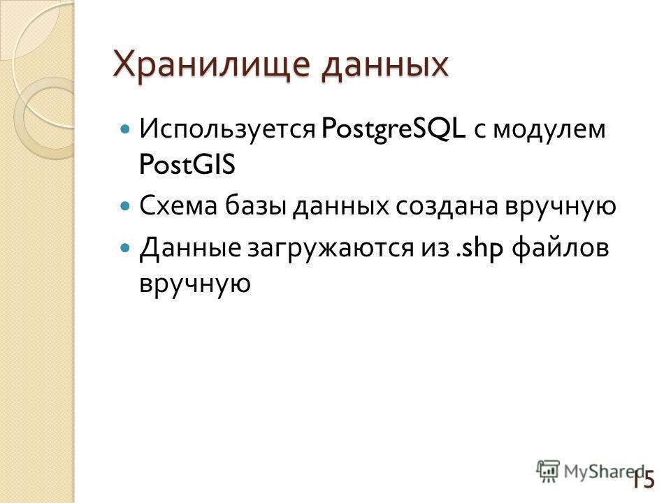 Хранилище данных Используется PostgreSQL с модулем PostGIS Схема базы данных создана вручную Данные загружаются из.shp файлов вручную 15