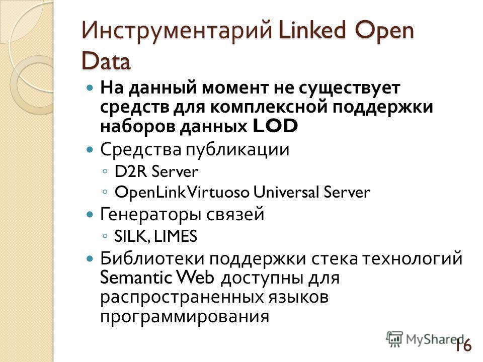 Инструментарий Linked Open Data На данный момент не существует средств для комплексной поддержки наборов данных LOD Средства публикации D2R Server OpenLink Virtuoso Universal Server Генераторы связей SILK, LIMES Библиотеки поддержки стека технологий