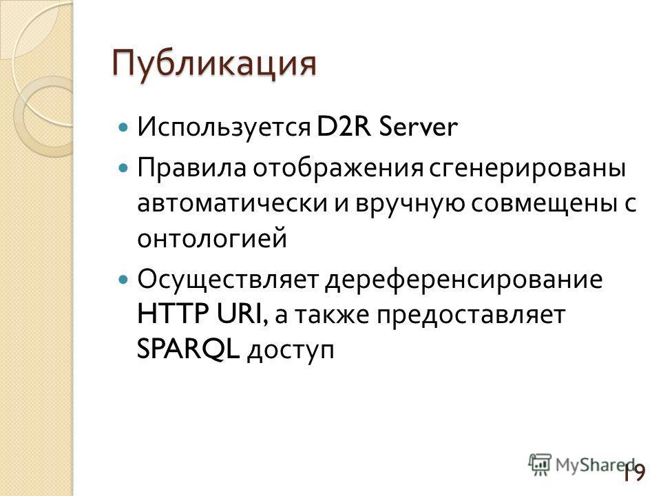 Публикация Используется D2R Server Правила отображения сгенерированы автоматически и вручную совмещены с онтологией Осуществляет дереференсирование HTTP URI, а также предоставляет SPARQL доступ 19