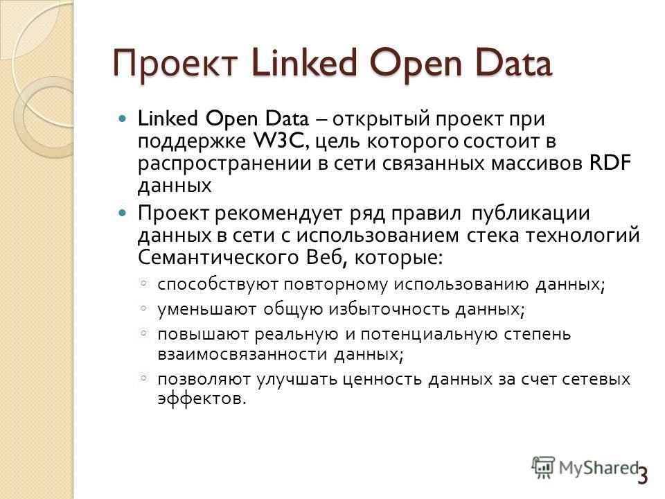 Проект Linked Open Data Linked Open Data – открытый проект при поддержке W3C, цель которого состоит в распространении в сети связанных массивов RDF данных Проект рекомендует ряд правил публикации данных в сети с использованием стека технологий Семант