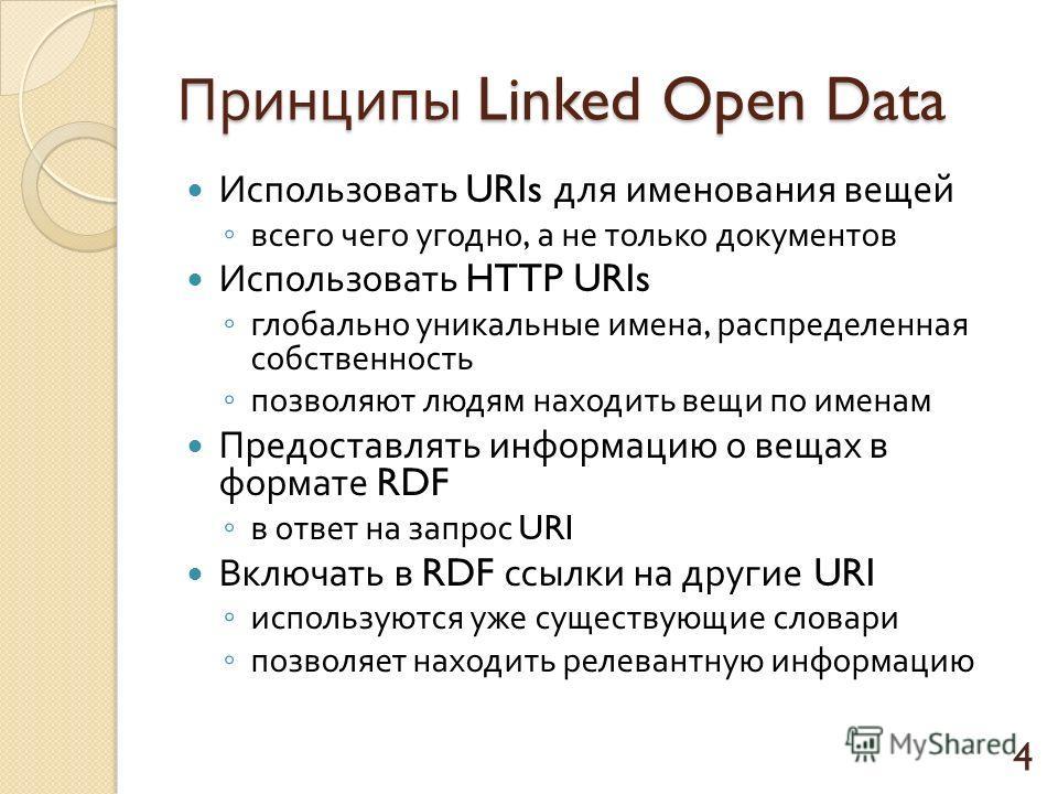 Принципы Linked Open Data Использовать URIs для именования вещей всего чего угодно, а не только документов Использовать HTTP URIs глобально уникальные имена, распределенная собственность позволяют людям находить вещи по именам Предоставлять информаци