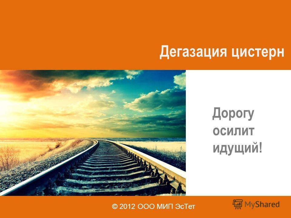 Дегазация цистерн Дорогу осилит идущий! © 2012 ООО МИП ЭсТет