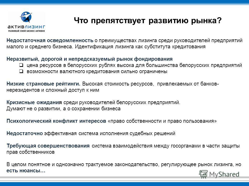 Недостаточная осведомленность о преимуществах лизинга среди руководителей предприятий малого и среднего бизнеса. Идентификация лизинга как субститута кредитования Неразвитый, дорогой и непредсказуемый рынок фондирования цена ресурсов в белорусских ру