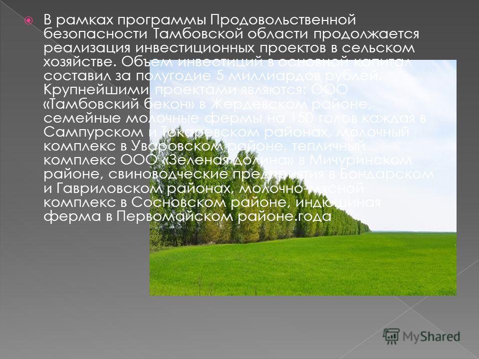 В рамках программы Продовольственной безопасности Тамбовской области продолжается реализация инвестиционных проектов в сельском хозяйстве. Объем инвестиций в основной капитал составил за полугодие 5 миллиардов рублей. Крупнейшими проектами являются: