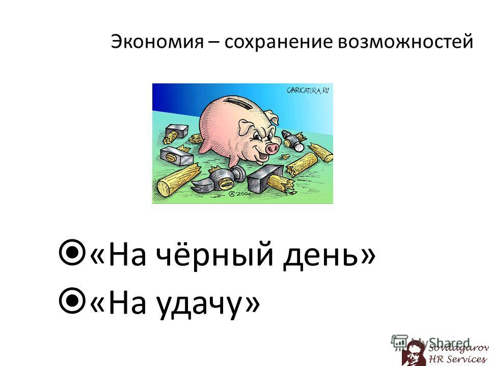 Экономия – сохранение возможностей «На чёрный день» «На удачу»