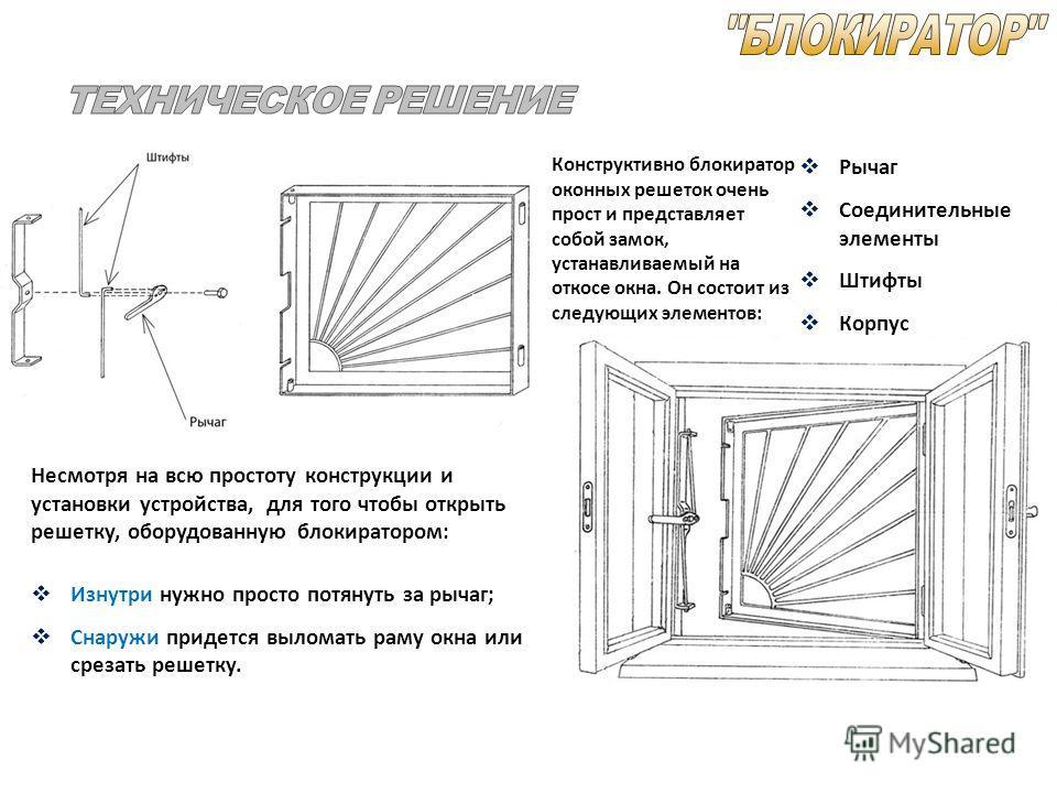 Конструктивно блокиратор оконных решеток очень прост и представляет собой замок, устанавливаемый на откосе окна. Он состоит из следующих элементов: Рычаг Соединительные элементы Штифты Корпус Несмотря на всю простоту конструкции и установки устройств