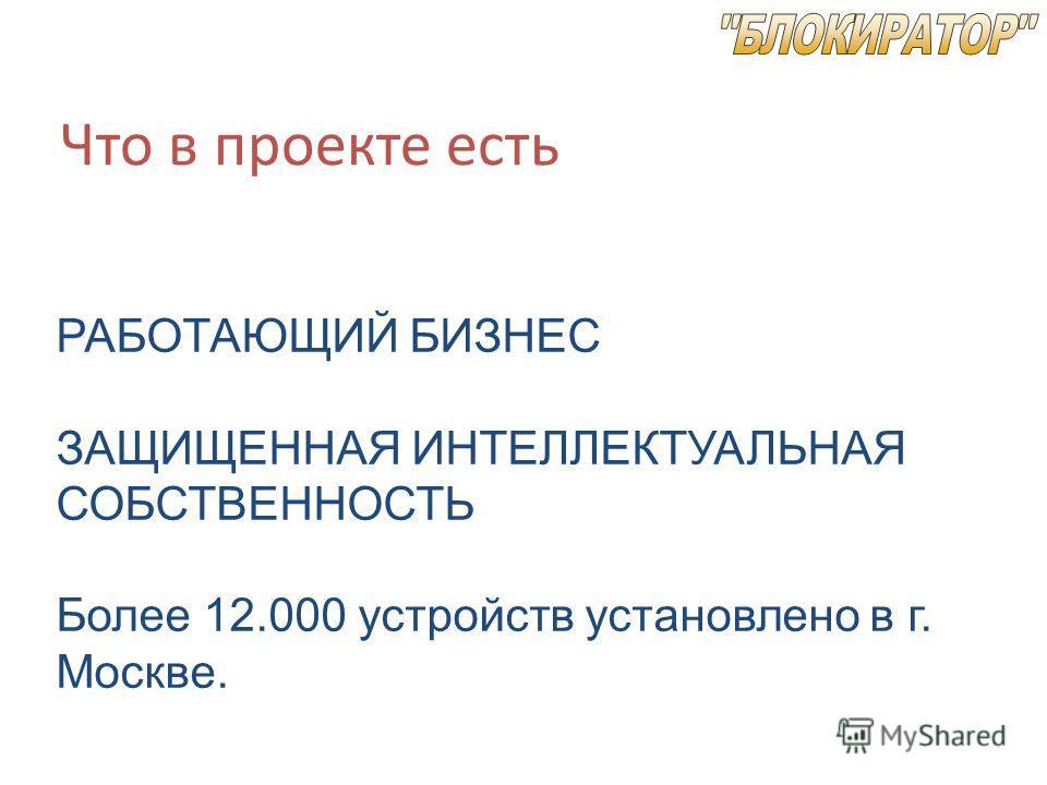 Что в проекте есть РАБОТАЮЩИЙ БИЗНЕС ЗАЩИЩЕННАЯ ИНТЕЛЛЕКТУАЛЬНАЯ СОБСТВЕННОСТЬ Более 12.000 устройств установлено в г. Москве.