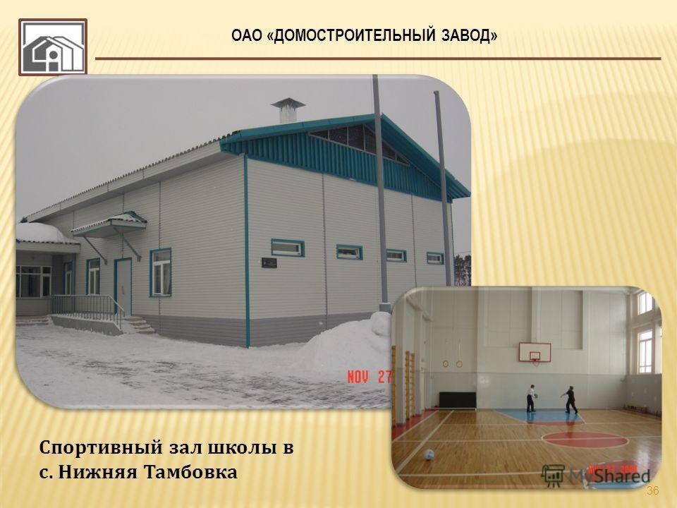 ОАО «ДОМОСТРОИТЕЛЬНЫЙ ЗАВОД» 36 Спортивный зал школы в с. Нижняя Тамбовка