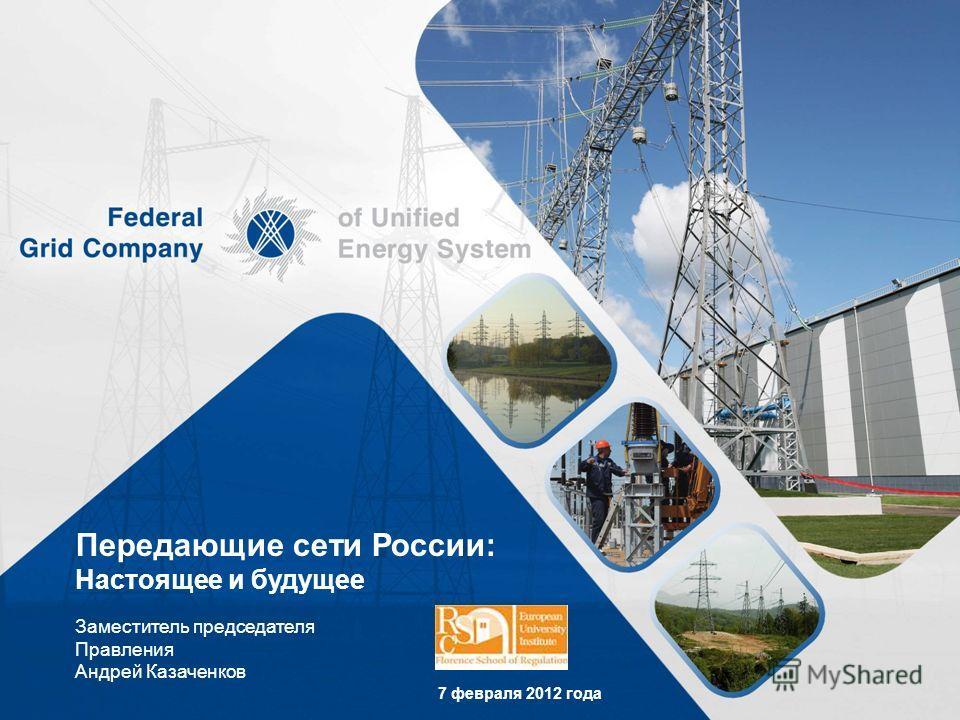 Передающие сети России: Настоящее и будущее Заместитель председателя Правления Андрей Казаченков 7 февраля 2012 года
