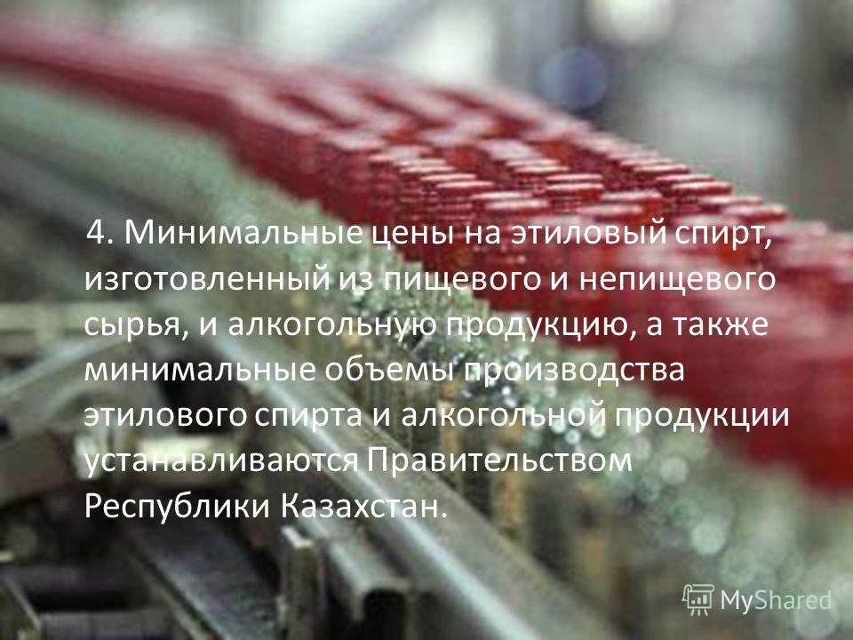 4. Минимальные цены на этиловый спирт, изготовленный из пищевого и непищевого сырья, и алкогольную продукцию, а также минимальные объемы производства этилового спирта и алкогольной продукции устанавливаются Правительством Республики Казахстан.