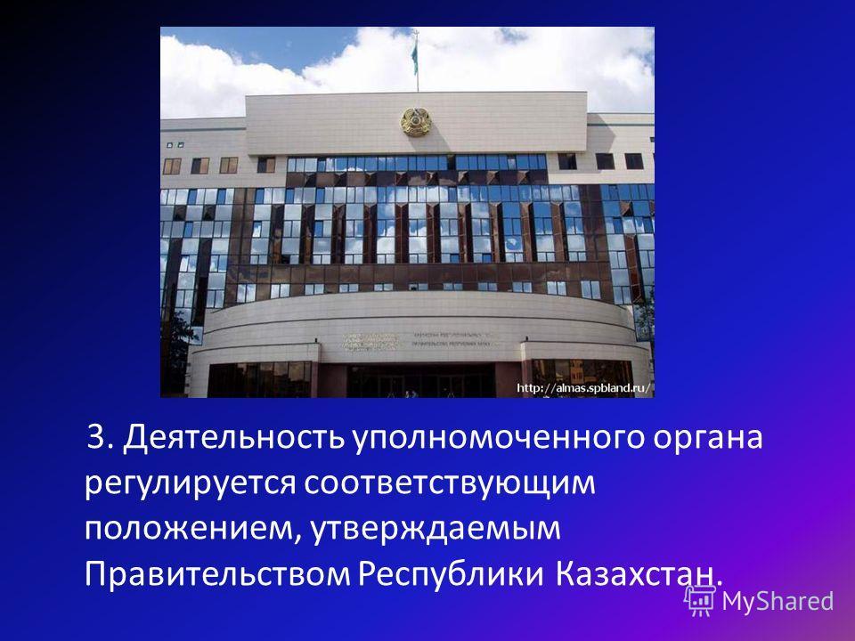 3. Деятельность уполномоченного органа регулируется соответствующим положением, утверждаемым Правительством Республики Казахстан.