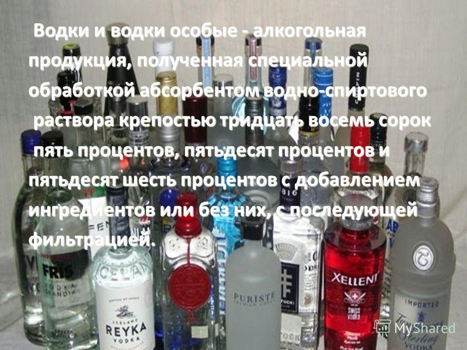Водки и водки особые - алкогольная Водки и водки особые - алкогольная продукция, полученная специальной обработкой абсорбентом водно-спиртового раствора крепостью тридцать восемь сорок раствора крепостью тридцать восемь сорок пять процентов, пятьдеся