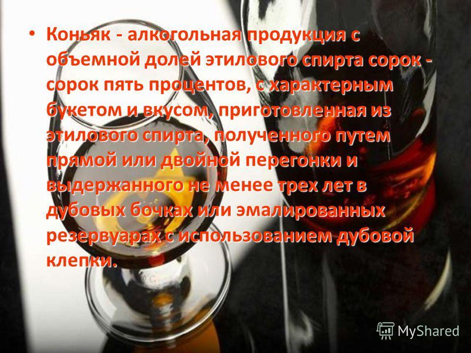 Коньяк - алкогольная продукция с объемной долей этилового спирта сорок - сорок пять процентов, с характерным букетом и вкусом, приготовленная из этилового спирта, полученного путем прямой или двойной перегонки и выдержанного не менее трех лет в дубов