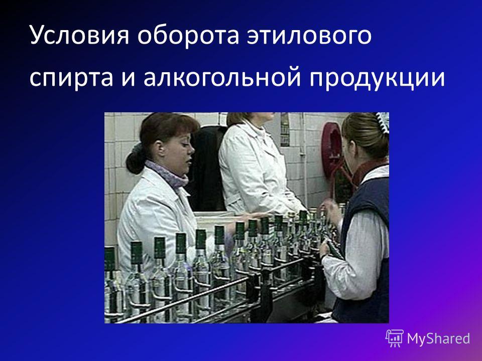 Условия оборота этилового спирта и алкогольной продукции