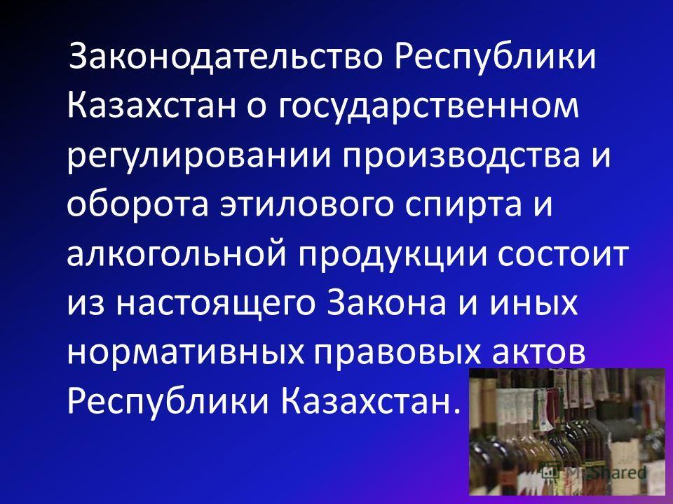 Законодательство Республики Казахстан о государственном регулировании производства и оборота этилового спирта и алкогольной продукции состоит из настоящего Закона и иных нормативных правовых актов Республики Казахстан.