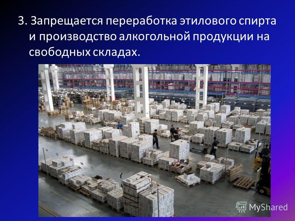 3. Запрещается переработка этилового спирта и производство алкогольной продукции на свободных складах.