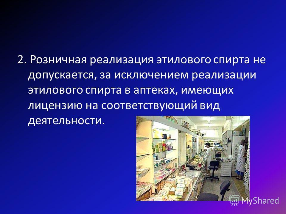 2. Розничная реализация этилового спирта не допускается, за исключением реализации этилового спирта в аптеках, имеющих лицензию на соответствующий вид деятельности.