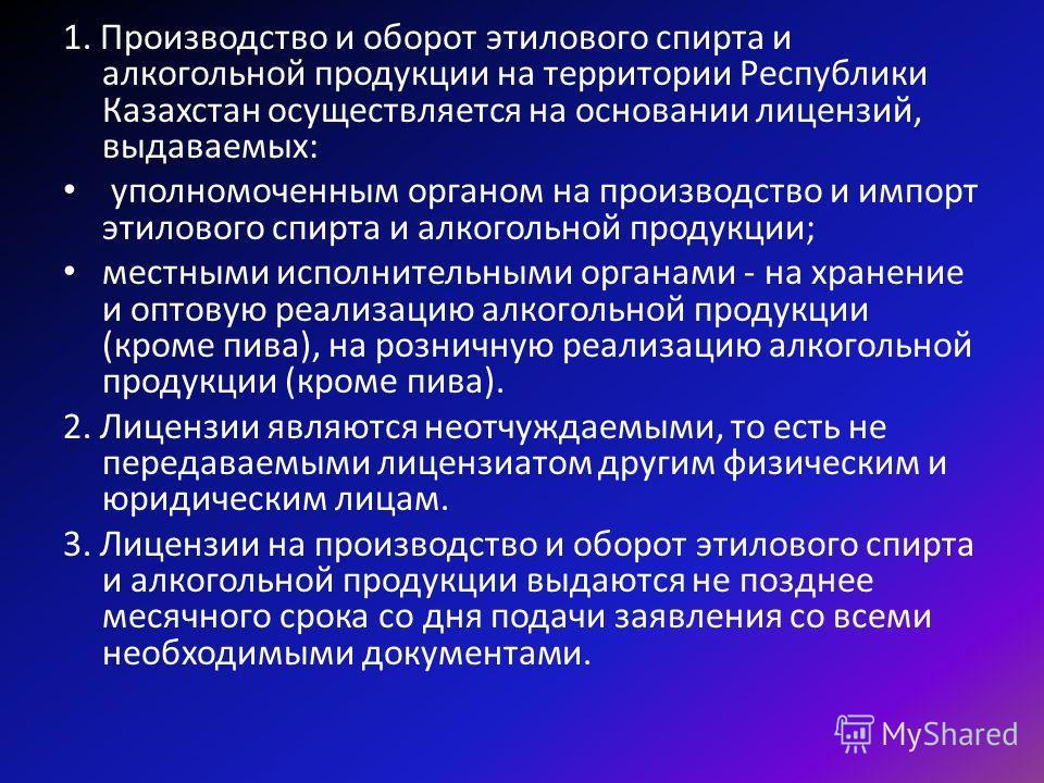 1. Производство и оборот этилового спирта и алкогольной продукции на территории Республики Казахстан осуществляется на основании лицензий, выдаваемых: уполномоченным органом на производство и импорт этилового спирта и алкогольной продукции; местными