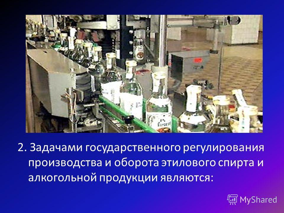 2. Задачами государственного регулирования производства и оборота этилового спирта и алкогольной продукции являются: