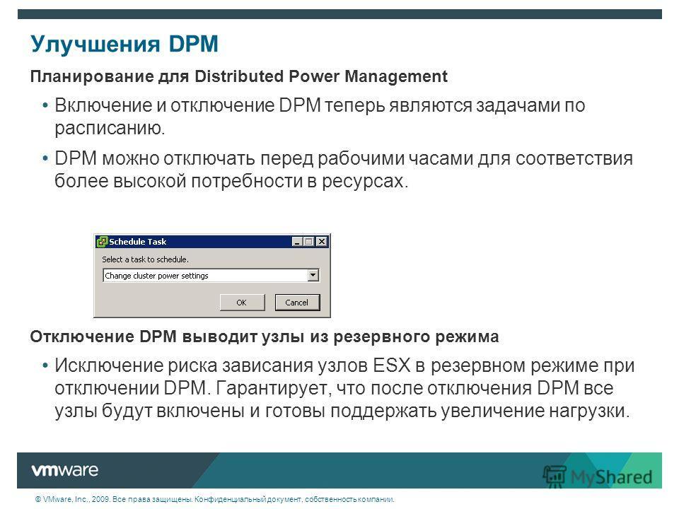 © VMware, Inc., 2009. Все права защищены. Конфиденциальный документ, собственность компании. Улучшения DPM Планирование для Distributed Power Management Включение и отключение DPM теперь являются задачами по расписанию. DPM можно отключать перед рабо