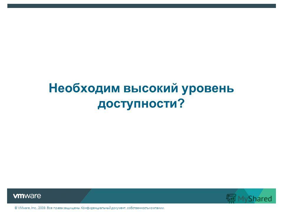 © VMware, Inc., 2009. Все права защищены. Конфиденциальный документ, собственность компании. Необходим высокий уровень доступности?