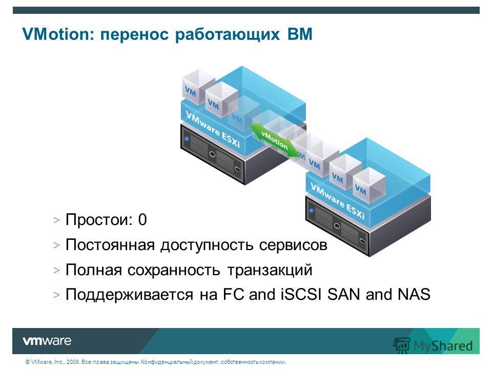 © VMware, Inc., 2009. Все права защищены. Конфиденциальный документ, собственность компании. VMotion: перенос работающих ВМ > Простои: 0 > Постоянная доступность сервисов > Полная сохранность транзакций > Поддерживается на FC and iSCSI SAN and NAS