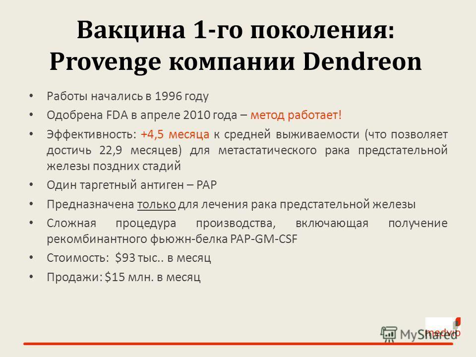 Вакцина 1-го поколения: Provenge компании Dendreon Работы начались в 1996 году Одобрена FDA в апреле 2010 года – метод работает! Эффективность: +4,5 месяца к средней выживаемости (что позволяет достичь 22,9 месяцев) для метастатического рака предстат
