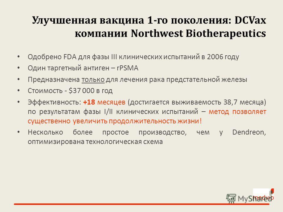 Улучшенная вакцина 1-го поколения: DCVax компании Northwest Biotherapeutics Одобрено FDA для фазы III клинических испытаний в 2006 году Один таргетный антиген – rPSMA Предназначена только для лечения рака предстательной железы Стоимость - $37 000 в г