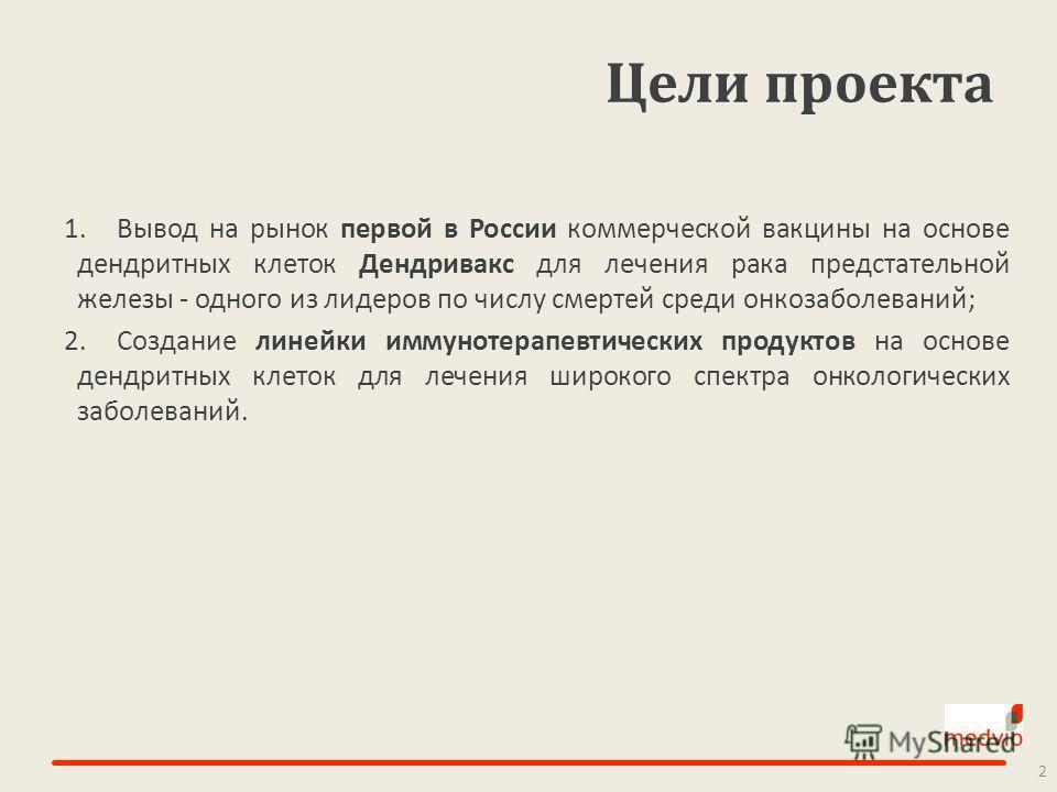 Цели проекта 1.Вывод на рынок первой в России коммерческой вакцины на основе дендритных клеток Дендривакс для лечения рака предстательной железы - одного из лидеров по числу смертей среди онкозаболеваний; 2.Создание линейки иммунотерапевтических прод