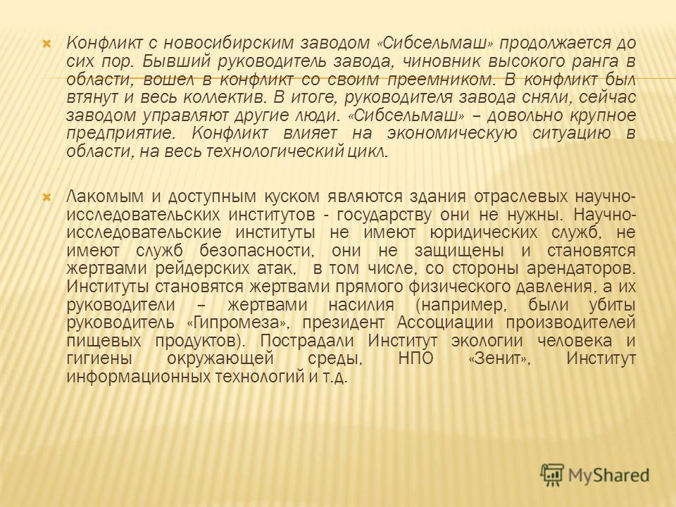 Конфликт с новосибирским заводом «Сибсельмаш» продолжается до сих пор. Бывший руководитель завода, чиновник высокого ранга в области, вошел в конфликт со своим преемником. В конфликт был втянут и весь коллектив. В итоге, руководителя завода сняли, се