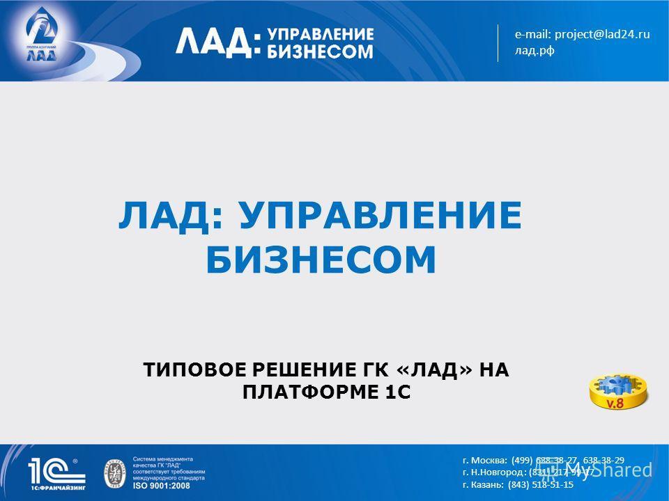 e-mail: project@lad24.ru лад.рф г. Москва: (499) 638-38-27, 638-38-29 г. Н.Новгород : (831) 217-99-17 г. Казань: (843) 518-51-15 ЛАД: УПРАВЛЕНИЕ БИЗНЕСОМ ТИПОВОЕ РЕШЕНИЕ ГК «ЛАД» НА ПЛАТФОРМЕ 1С