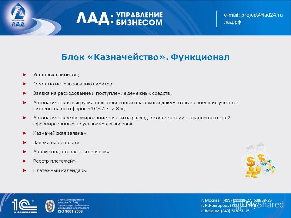 e-mail: project@lad24.ru лад.рф Блок «Казначейство». Функционал Установка лимитов; Отчет по использованию лимитов; Заявка на расходование и поступление денежных средств; Автоматическая выгрузка подготовленных платежных документов во внешние учетные с