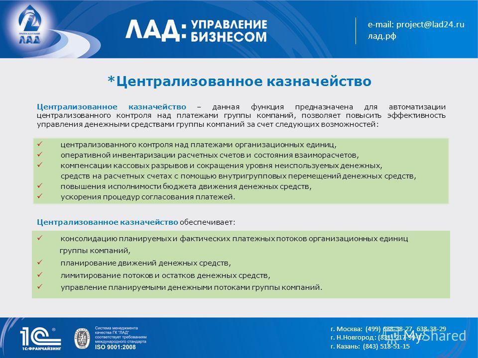 e-mail: project@lad24.ru лад.рф *Централизованное казначейство консолидацию планируемых и фактических платежных потоков организационных единиц группы компаний, планирование движений денежных средств, лимитирование потоков и остатков денежных средств,