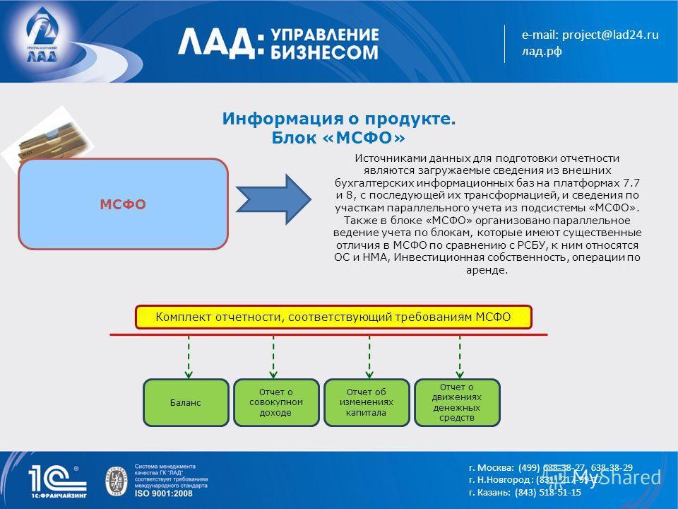 e-mail: project@lad24.ru лад.рф Информация о продукте. Блок «МСФО» МСФО Источниками данных для подготовки отчетности являются загружаемые сведения из внешних бухгалтерских информационных баз на платформах 7.7 и 8, с последующей их трансформацией, и с