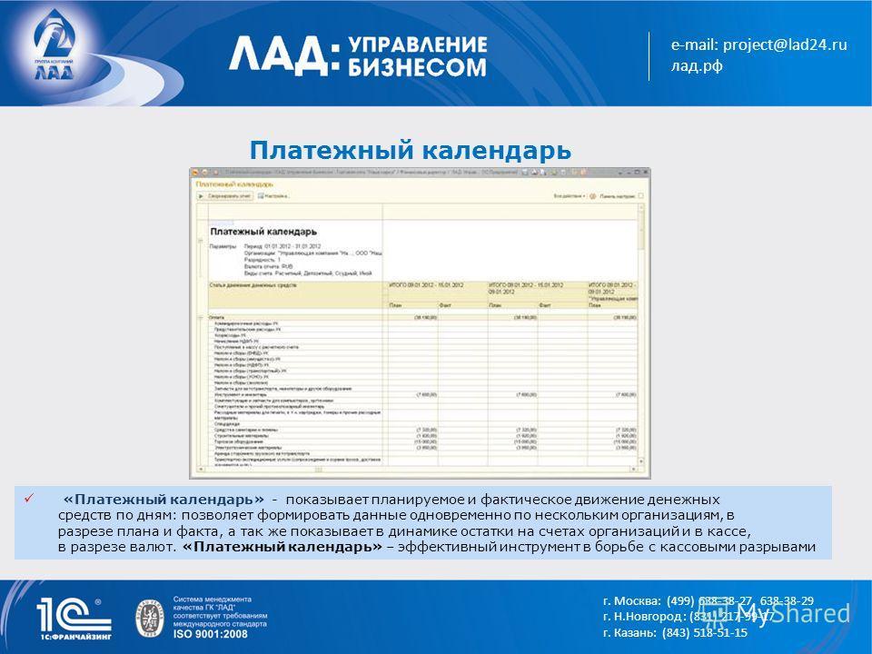 e-mail: project@lad24.ru лад.рф Платежный календарь «Платежный календарь» - показывает планируемое и фактическое движение денежных средств по дням: позволяет формировать данные одновременно по нескольким организациям, в разрезе плана и факта, а так ж