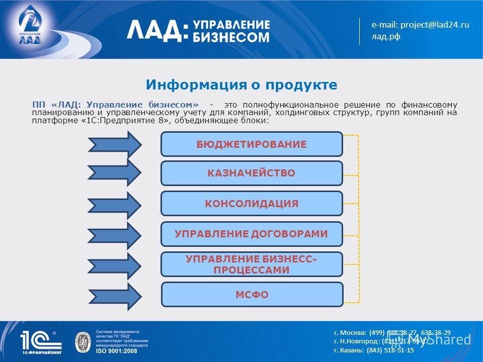 e-mail: project@lad24.ru лад.рф Информация о продукте БЮДЖЕТИРОВАНИЕ КАЗНАЧЕЙСТВО КОНСОЛИДАЦИЯ УПРАВЛЕНИЕ ДОГОВОРАМИ УПРАВЛЕНИЕ БИЗНЕСС- ПРОЦЕССАМИ ПП «ЛАД: Управление бизнесом» - это полнофункциональное решение по финансовому планированию и управлен