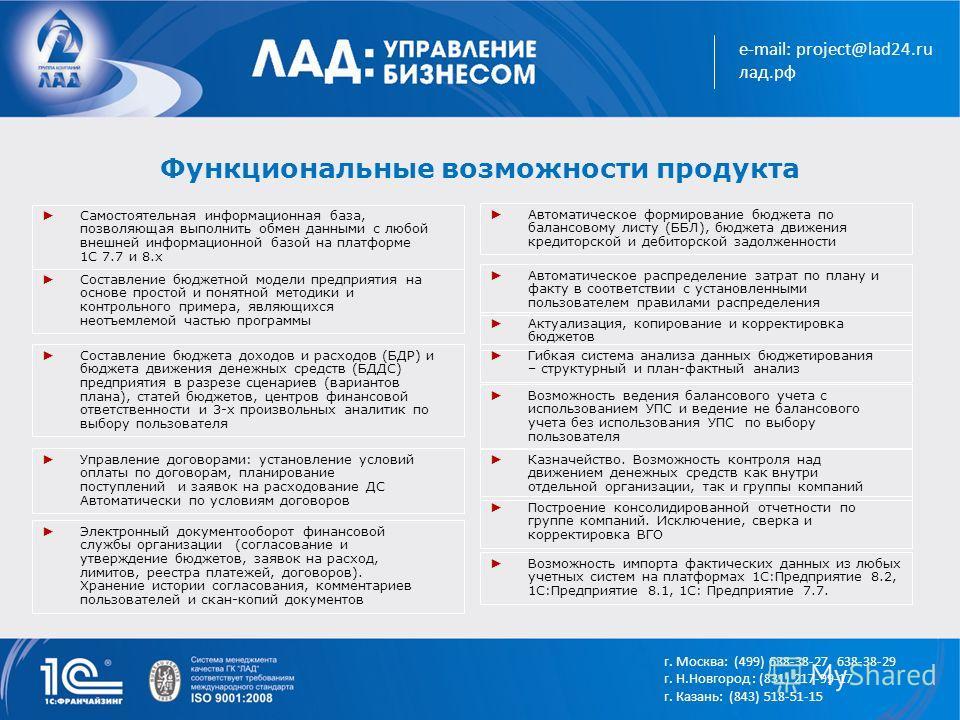e-mail: project@lad24.ru лад.рф Функциональные возможности продукта Самостоятельная информационная база, позволяющая выполнить обмен данными с любой внешней информационной базой на платформе 1С 7.7 и 8.х Составление бюджетной модели предприятия на ос
