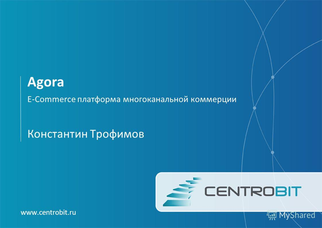 Agora E-Commerce платформа многоканальной коммерции www.centrobit.ru Константин Трофимов